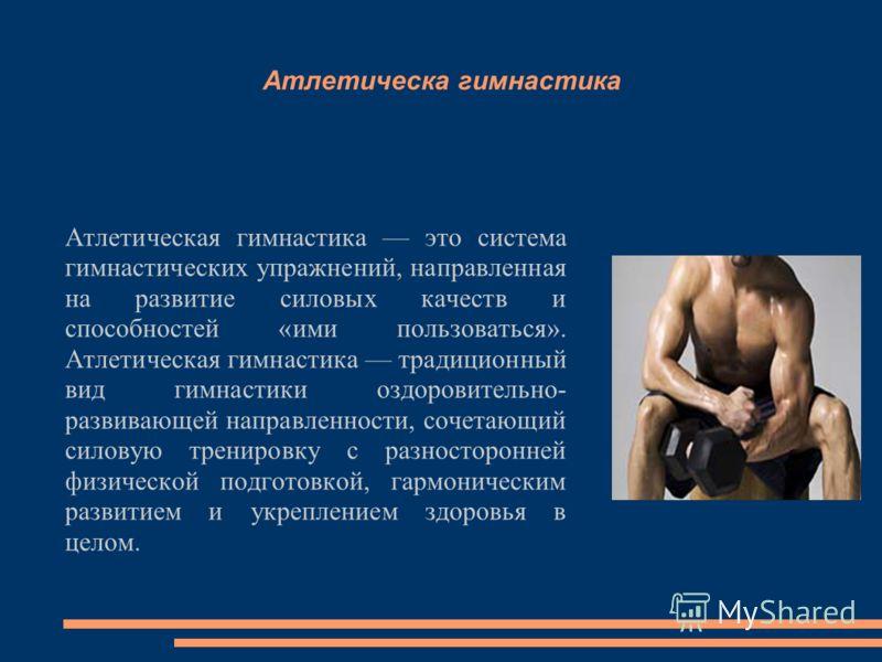 Атлетическа гимнастика Атлетическая гимнастика это система гимнастических упражнений, направленная на развитие силовых качеств и способностей «ими пользоваться». Атлетическая гимнастика традиционный вид гимнастики оздоровительно- развивающей направле
