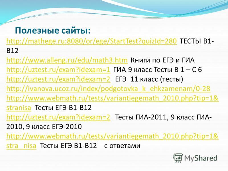 Полезные сайты: http://mathege.ru:8080/or/ege/StartTest?quizId=280 ТЕСТЫ В1- В12 http://www.alleng.ru/edu/math3.htm Книги по ЕГЭ и ГИА http://uztest.ru/exam?idexam=1 ГИА 9 класс Тесты В 1 – С 6 http://uztest.ru/exam?idexam=2 ЕГЭ 11 класс (тесты) http