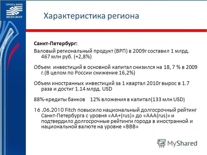 Характеристика региона Санкт - Петербург : Валовый региональный продукт ( ВРП ) в 2009 г составил 1 млрд. 467 млн руб. (+2,8%) Объем инвестиций в основной капитал снизился на 18, 7 % в 2009 г.( В целом по России снижение 16,2%) Объем иностранных инве