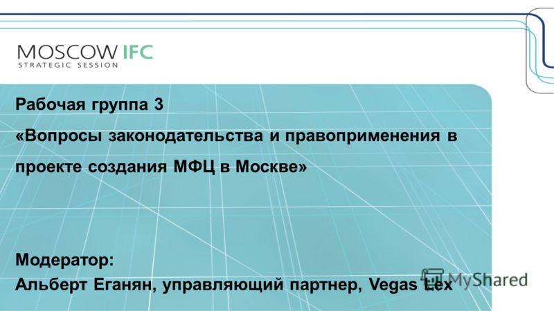 1 Рабочая группа 3 «Вопросы законодательства и правоприменения в проекте создания МФЦ в Москве» Модератор: Альберт Еганян, управляющий партнер, Vegas Lex
