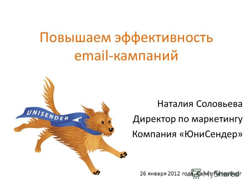 Повышаем эффективность email-кампаний Наталия Соловьева Директор по маркетингу Компания «ЮниСендер» 26 января 2012 года, Санкт-Петербург