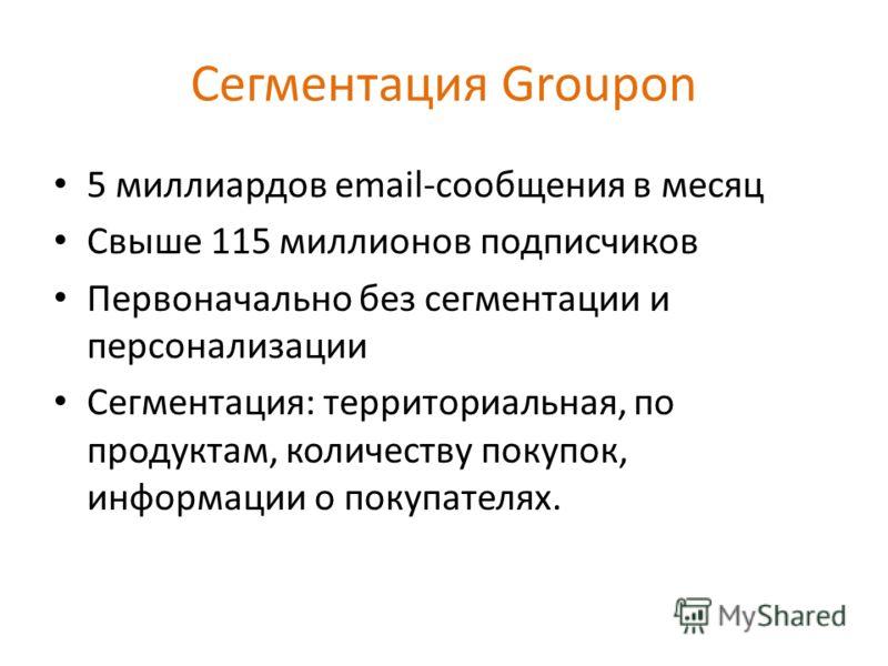 Сегментация Groupon 5 миллиардов email-сообщения в месяц Свыше 115 миллионов подписчиков Первоначально без сегментации и персонализации Сегментация: территориальная, по продуктам, количеству покупок, информации о покупателях.