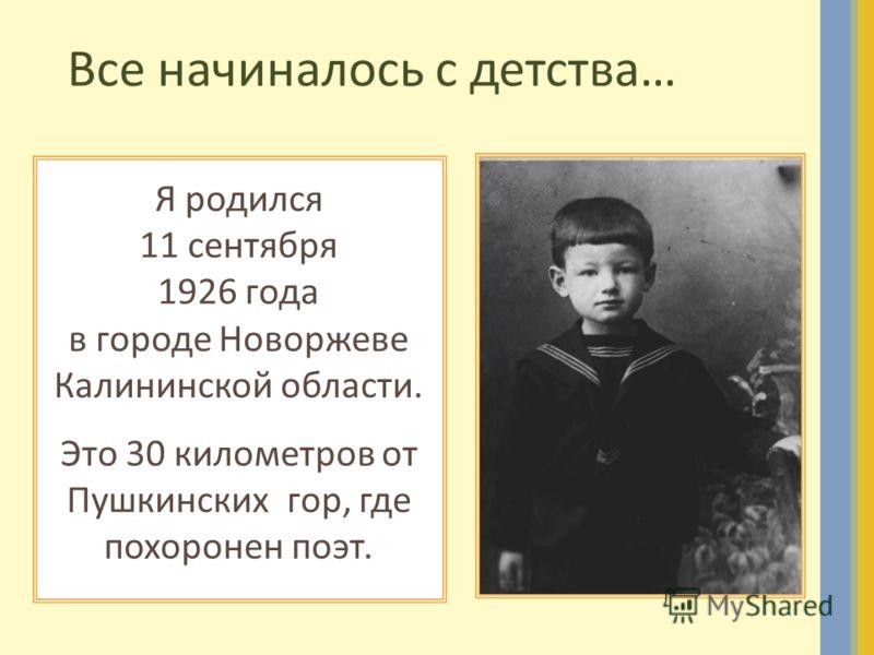 Все начиналось с детства… Я родился 11 сентября 1926 года в городе Новоржеве Калининской области. Это 30 километров от Пушкинских гор, где похоронен поэт.