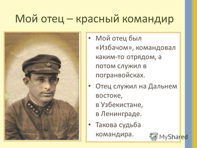 Мой отец – красный командир Мой отец был «Избачом», командовал каким-то отрядом, а потом служил в погранвойсках. Отец служил на Дальнем востоке, в Узбекистане, в Ленинграде. Такова судьба командира.