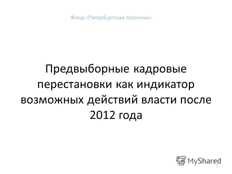Предвыборные кадровые перестановки как индикатор возможных действий власти после 2012 года 1 Фонд «Петербургская политика»