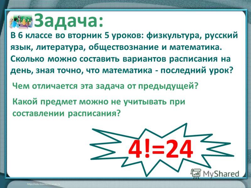 В 6 классе во вторник 5 уроков: физкультура, русский язык, литература, обществознание и математика. Сколько можно составить вариантов расписания на день, зная точно, что математика - последний урок? Ответ: 24 варианта Задача: Чем отличается эта задач
