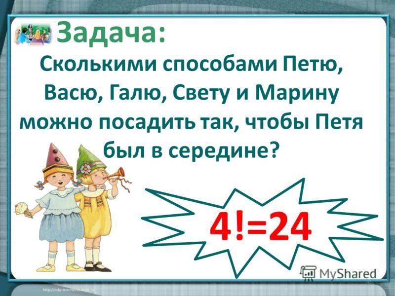 20 Задача: Сколькими способами Петю, Васю, Галю, Свету и Марину можно посадить так, чтобы Петя был в середине? 4!=24
