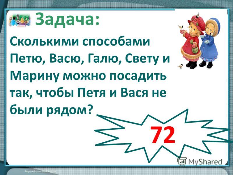 21 Сколькими способами Петю, Васю, Галю, Свету и Марину можно посадить так, чтобы Петя и Вася не были рядом? Задача: 72