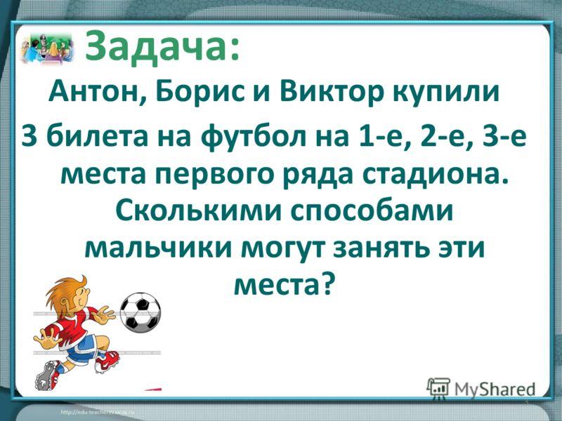 Антон, Борис и Виктор купили 3 билета на футбол на 1-е, 2-е, 3-е места первого ряда стадиона. Сколькими способами мальчики могут занять эти места? 3 Задача: