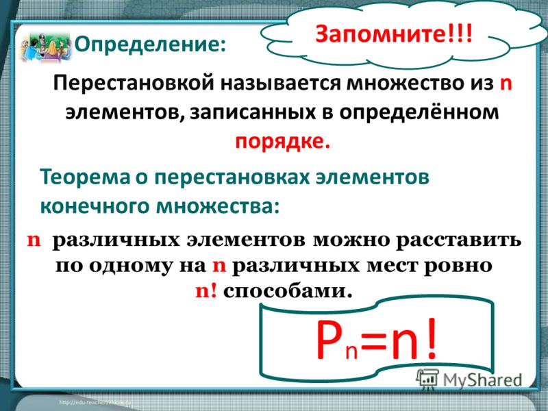Теорема о перестановках элементов конечного множества: n различных элементов можно расставить по одному на n различных мест ровно n! способами. Перестановкой называется множество из n элементов, записанных в определённом порядке. Определение: Р n =n!
