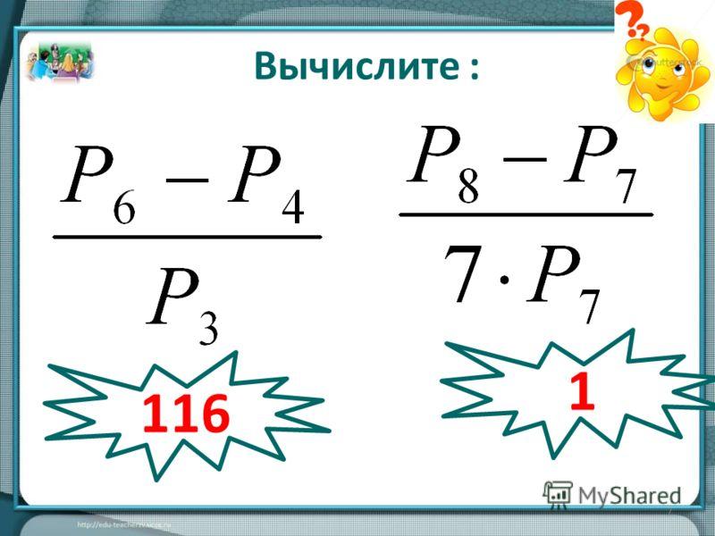 7 Вычислите : 116 1