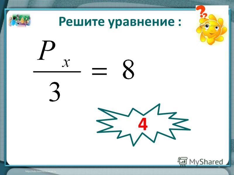 8 2Р х =12 Решите уравнение : 4