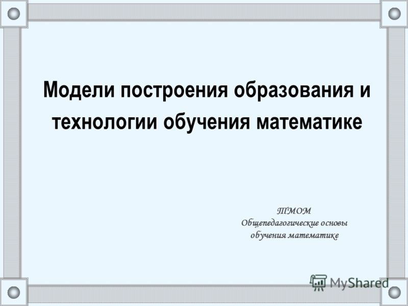 Модели построения образования и технологии обучения математике ТМОМ Общепедагогические основы обучения математике