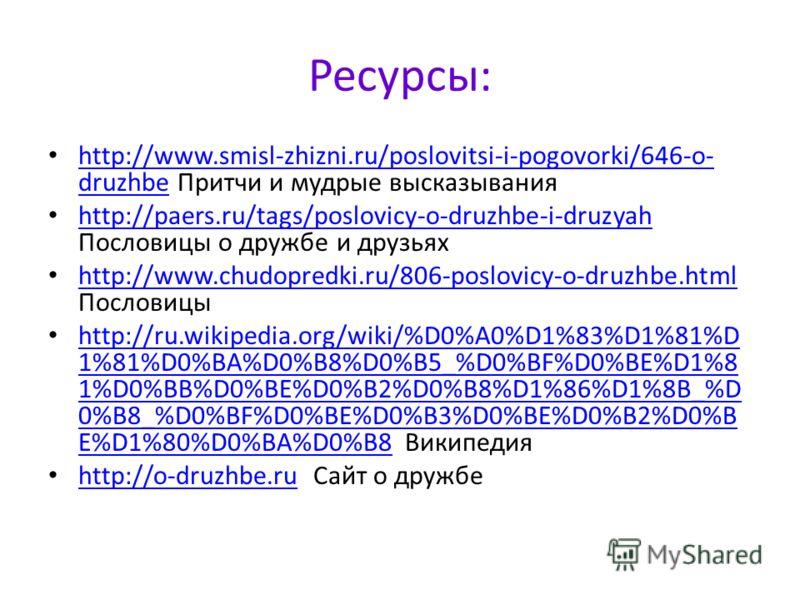 Ресурсы: http://www.smisl-zhizni.ru/poslovitsi-i-pogovorki/646-o- druzhbe Притчи и мудрые высказывания http://www.smisl-zhizni.ru/poslovitsi-i-pogovorki/646-o- druzhbe http://paers.ru/tags/poslovicy-o-druzhbe-i-druzyah Пословицы о дружбе и друзьях ht