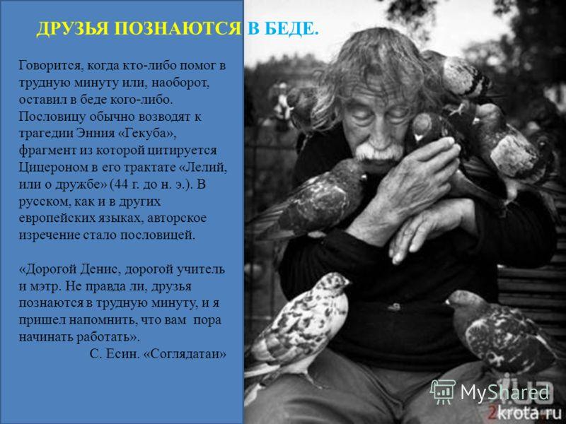 Говорится, когда кто-либо помог в трудную минуту или, наоборот, оставил в беде кого-либо. Пословицу обычно возводят к трагедии Энния «Гекуба», фрагмент из которой цитируется Цицероном в его трактате «Лелий, или о дружбе» (44 г. до н. э.). В русском,