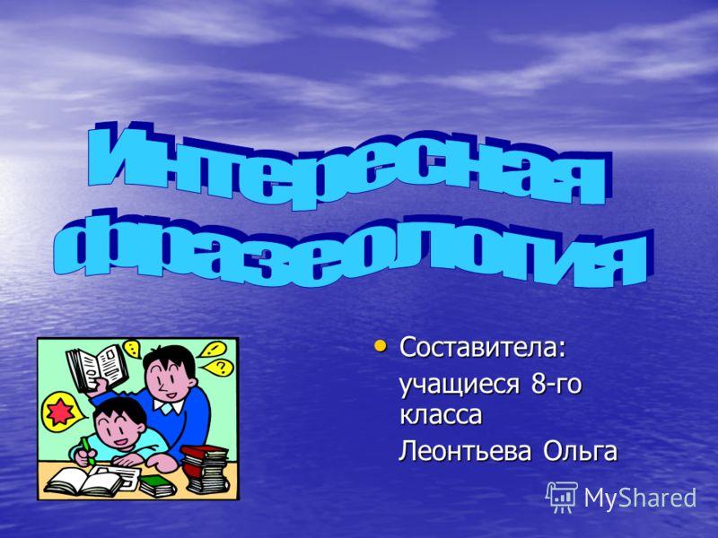 Составитела: Составитела: учащиеся 8-го класса учащиеся 8-го класса Леонтьева Ольга Леонтьева Ольга