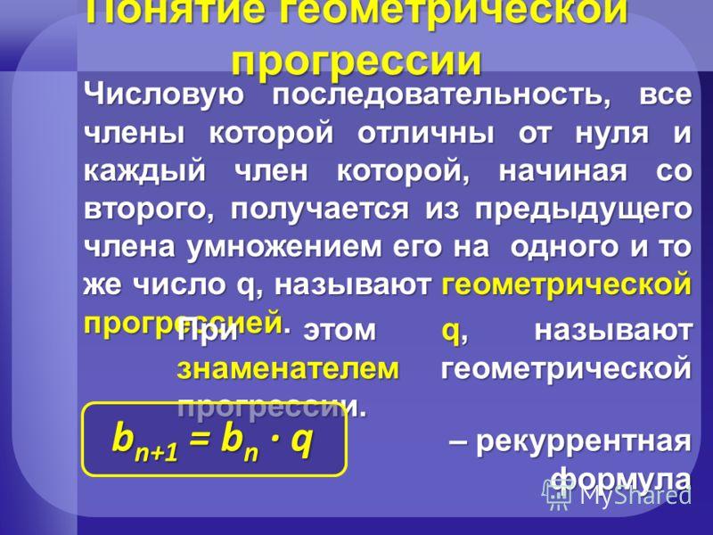 Понятие геометрической прогрессии Числовую последовательность, все члены которой отличны от нуля и каждый член которой, начиная со второго, получается из предыдущего члена умножением его на одного и то же число q, называют геометрической прогрессией.