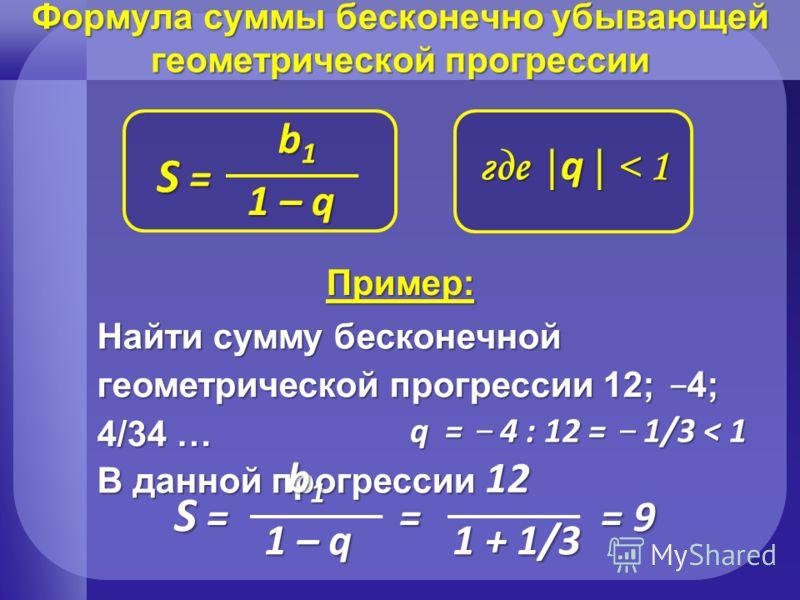 Формула суммы бесконечно убывающей геометрической прогрессии где | q | < 1 S = S = S = S = b1b1b1b1 1 – q Пример: Найти сумму бесконечной геометрической прогрессии 12; 4; 4/34 … В данной прогрессии q = 4 : 12 = 1/3 < 1 S = = = 9 S = = = 9 b 1 12 1 –