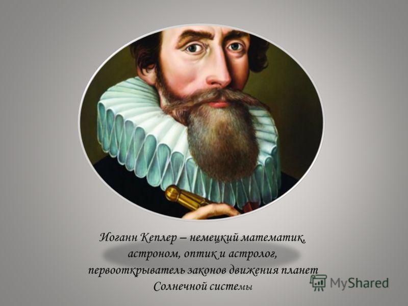 Иоганн Кеплер – немецкий математик, астроном, оптик и астролог, первооткрыватель законов движения планет Солнечной систе мы