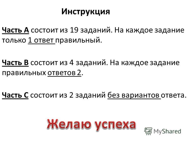 Инструкция Часть А состоит из 19 заданий. На каждое задание только 1 ответ правильный. Часть В состоит из 4 заданий. На каждое задание правильных ответов 2. Часть С состоит из 2 заданий без вариантов ответа.