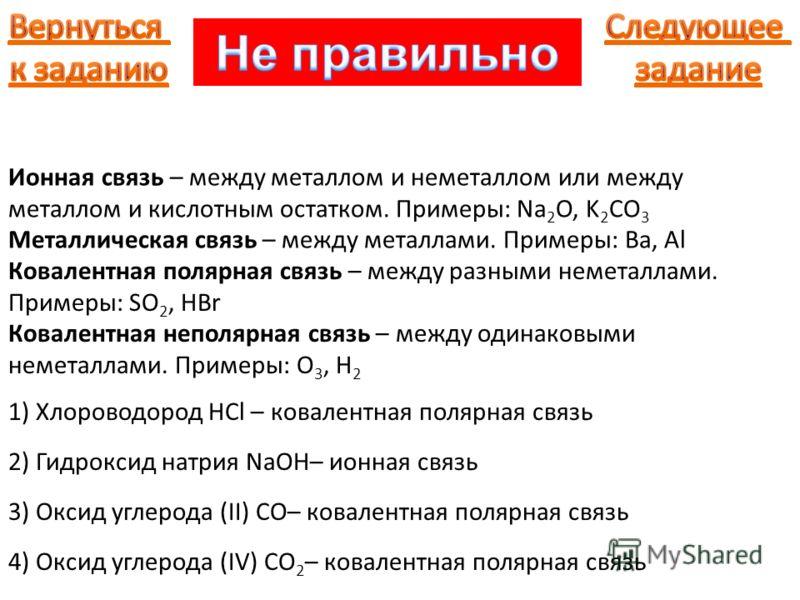 Ионная связь – между металлом и неметаллом или между металлом и кислотным остатком. Примеры: Na 2 O, K 2 CO 3 Металлическая связь – между металлами. Примеры: Ba, Al Ковалентная полярная связь – между разными неметаллами. Примеры: SO 2, HBr Ковалентна