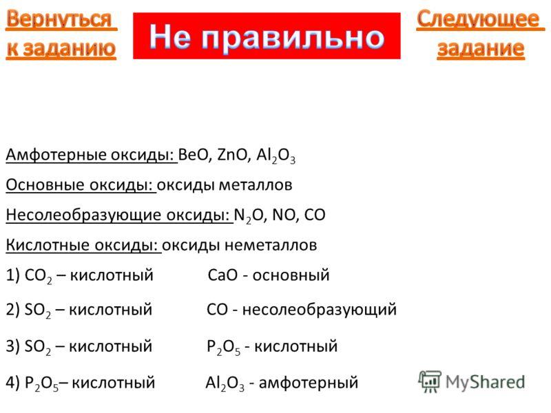 Амфотерные оксиды: BeO, ZnO, Al 2 O 3 Основные оксиды: оксиды металлов Несолеобразующие оксиды: N 2 O, NO, CO Кислотные оксиды: оксиды неметаллов 1) CO 2 – кислотный CaO - основный 2) SO 2 – кислотный CO - несолеобразующий 3) SO 2 – кислотный P 2 O 5