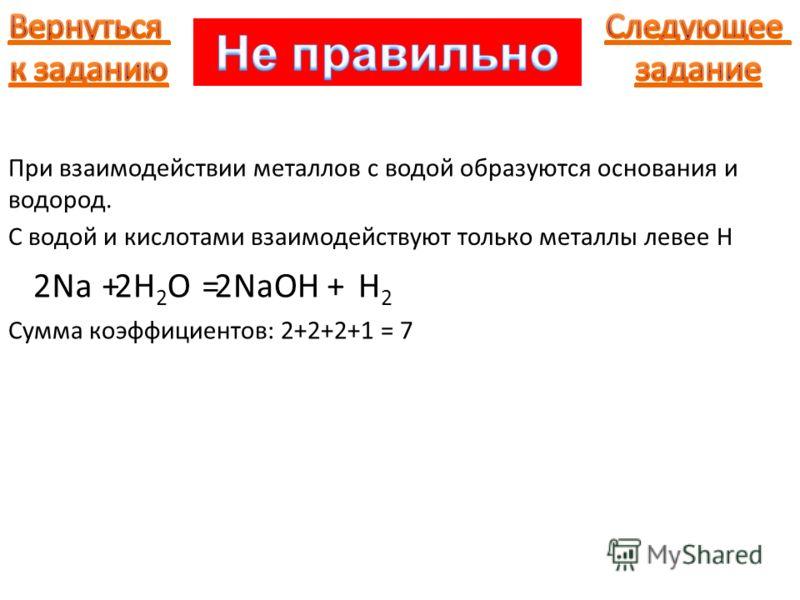 Na При взаимодействии металлов с водой образуются основания и водород. С водой и кислотами взаимодействуют только металлы левее H +H2OH2O=NaOH+H2H2 222 Сумма коэффициентов: 2+2+2+1 = 7