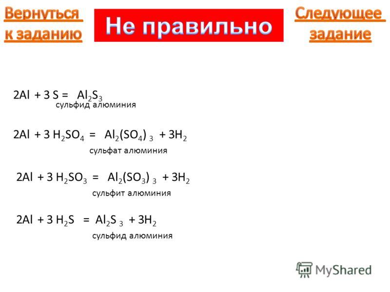 Al+S=Al 2 S 3 23 Al+H 2 SO 4 =Al 2 (SO 4 ) 3 23 сульфид алюминия +H2H2 3 сульфат алюминия Al+H 2 SO 3 =Al 2 (SO 3 ) 3 23+H2H2 3 сульфит алюминия Al+H2SH2S=Al 2 S 3 23+H2H2 3 сульфид алюминия