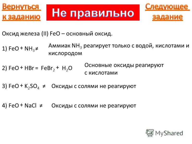 Оксид железа (II) FeO – основный оксид. 1) FeO + NH 3 Аммиак NH 3 реагирует только с водой, кислотами и кислородом 2) FeO + HBr= Основные оксиды реагируют с кислотами FeBr 2 + H2OH2O Оксиды с солями не реагируют3) FeO + K 2 SO 4 Оксиды с солями не ре