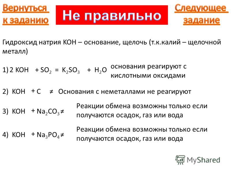 Гидроксид натрия KOH – основание, щелочь (т.к.калий – щелочной металл) 1) KOH+SO 2 = основания реагируют с кислотными оксидами K 2 SO 3 +H2OH2O2 2) KOH + CОснования с неметаллами не реагируют 3) KOH + Na 2 CO 3 Реакции обмена возможны только если пол