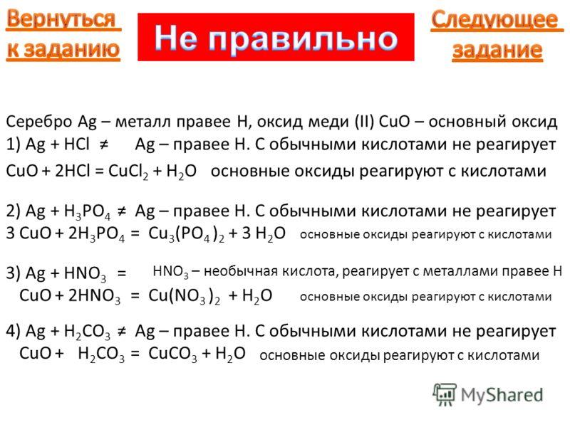 Серебро Ag – металл правее Н, оксид меди (II) CuO – основный оксид 1) Ag+HClAg – правее H. С обычными кислотами не реагирует CuO+HCl=основные оксиды реагируют с кислотами2CuCl 2 H2OH2O+ 2) Ag+H 3 PO 4 Ag – правее H. С обычными кислотами не реагирует
