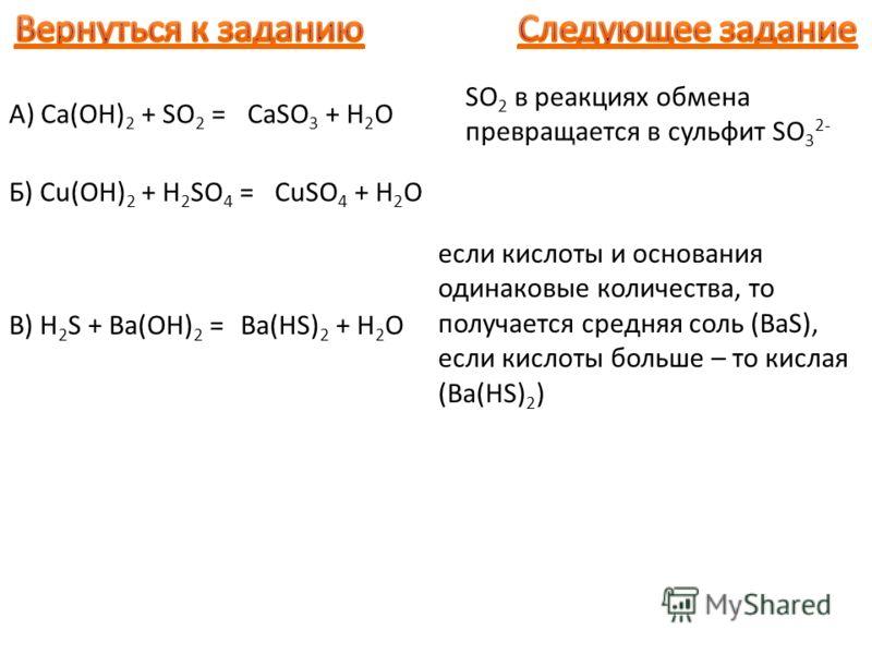 A) Ca(OH) 2 + SO 2 =CaSO 3 + H 2 O Б) Cu(OH) 2 + H 2 SO 4 =CuSO 4 + H 2 O В) H 2 S + Ba(OH) 2 =Ba(HS) 2 + H 2 O SO 2 в реакциях обмена превращается в сульфит SO 3 2- если кислоты и основания одинаковые количества, то получается средняя соль (BaS), ес