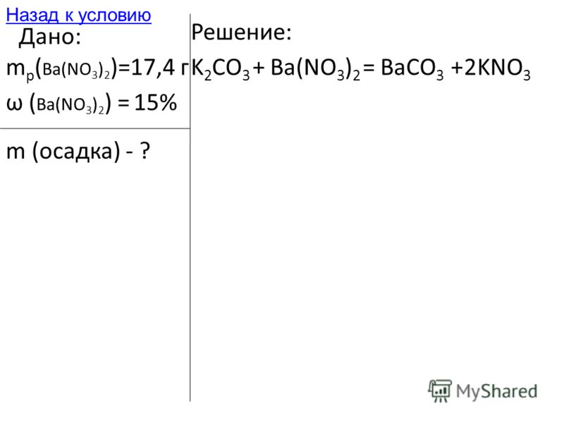 Дано: m р ( Ba(NO 3 ) 2 )=17,4 г ω ( Ba(NO 3 ) 2 ) =15% m (осадка) - ? Решение: K 2 CO 3 +Ba(NO 3 ) 2 =BaCO 3 +KNO 3 2 Назад к условию