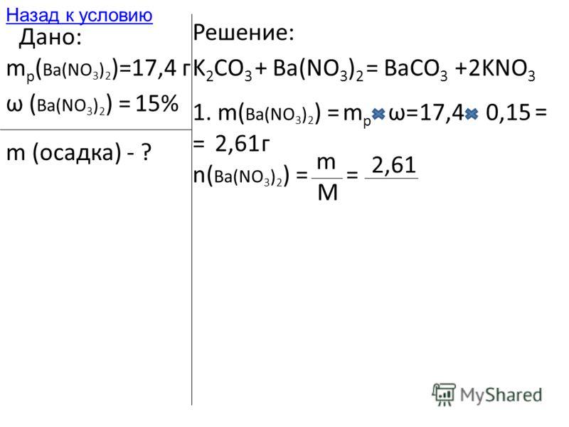Дано: m р ( Ba(NO 3 ) 2 )=17,4 г ω ( Ba(NO 3 ) 2 ) =15% m (осадка) - ? Решение: K 2 CO 3 +Ba(NO 3 ) 2 =BaCO 3 +KNO 3 2 1. m( Ba(NO 3 ) 2 ) =mpmp ω=17,40,15 = =2,61г n( Ba(NO 3 ) 2 ) = m M = 2,61 Назад к условию