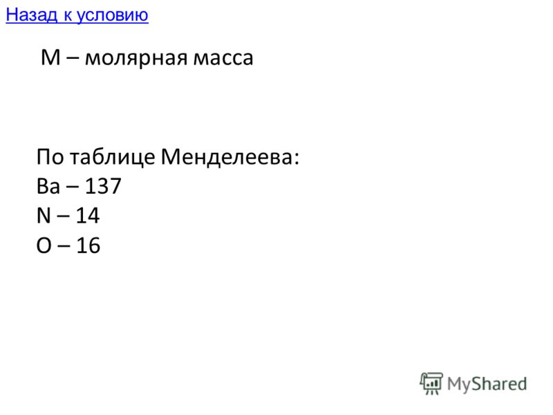 M – молярная масса По таблице Менделеева: Ba – 137 N – 14 O – 16 Назад к условию