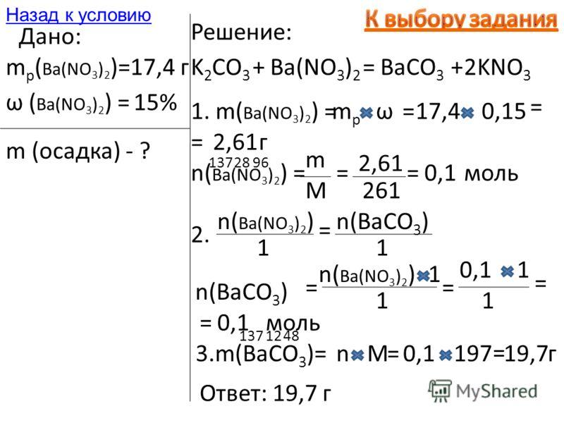 Дано: m р ( Ba(NO 3 ) 2 )=17,4 г ω ( Ba(NO 3 ) 2 ) =15% m (осадка) - ? Решение: K 2 CO 3 +Ba(NO 3 ) 2 =BaCO 3 +KNO 3 2 1. m( Ba(NO 3 ) 2 ) =mpmp ω=17,40,15 = =2,61г n( Ba(NO 3 ) 2 ) = m M = 2,61 1372896 261 =0,1моль 2. n( Ba(NO 3 ) 2 ) 1 = n(BaCO 3 )