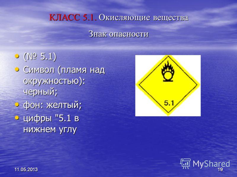 11.05.201319 КЛАСС 5.1. Окисляющие вещества Знак опасности ( 5.1) ( 5.1) Символ (пламя над окружностью): черный; Символ (пламя над окружностью): черный; фон: желтый; фон: желтый; цифры 5.1 в нижнем углу цифры 5.1 в нижнем углу