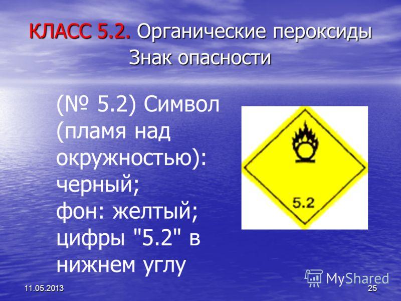 11.05.201325 КЛАСС 5.2. Органические пероксиды Знак опасности ( 5.2) Символ (пламя над окружностью): черный; фон: желтый; цифры 5.2 в нижнем углу