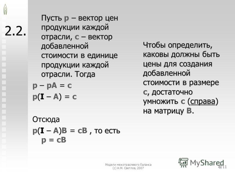 Модели межотраслевого баланса (с) Н.М. Светлов, 2007 8/ 11 2.2. Пусть – вектор цен продукции каждой отрасли, – вектор добавленной стоимости в единице продукции каждой отрасли. Тогда Пусть p – вектор цен продукции каждой отрасли, c – вектор добавленно