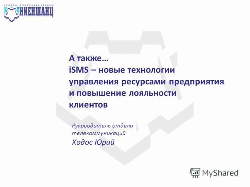 Руководитель отдела телекоммуникаций Ходос Юрий А также… iSMS – новые технологии управления ресурсами предприятия и повышение лояльности клиентов