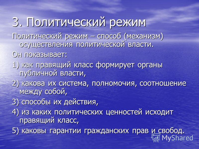 3. Политический режим Политический режим – способ (механизм) осуществления политической власти. Он показывает: 1) как правящий класс формирует органы публичной власти, 2) какова их система, полномочия, соотношение между собой, 3) способы их действия,