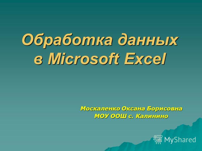 Обработка данных в Microsoft Excel Москаленко Оксана Борисовна МОУ ООШ с. Калинино