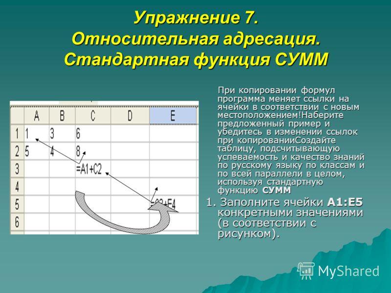 Упражнение 7. Относительная адресация. Стандартная функция СУММ При копировании формул программа меняет ссылки на ячейки в соответствии с новым местоположением!Наберите предложенный пример и убедитесь в изменении ссылок при копированииСоздайте таблиц