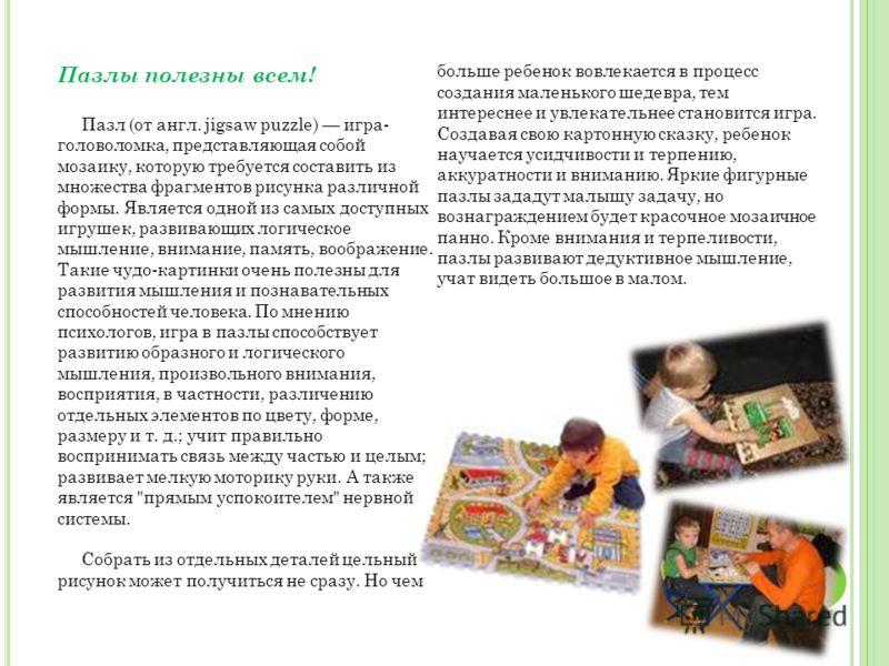 Пазлы полезны всем! Пазл (от англ. jigsaw puzzle) игра- головоломка, представляющая собой мозаику, которую требуется составить из множества фрагментов рисунка различной формы. Является одной из самых доступных игрушек, развивающих логическое мышление