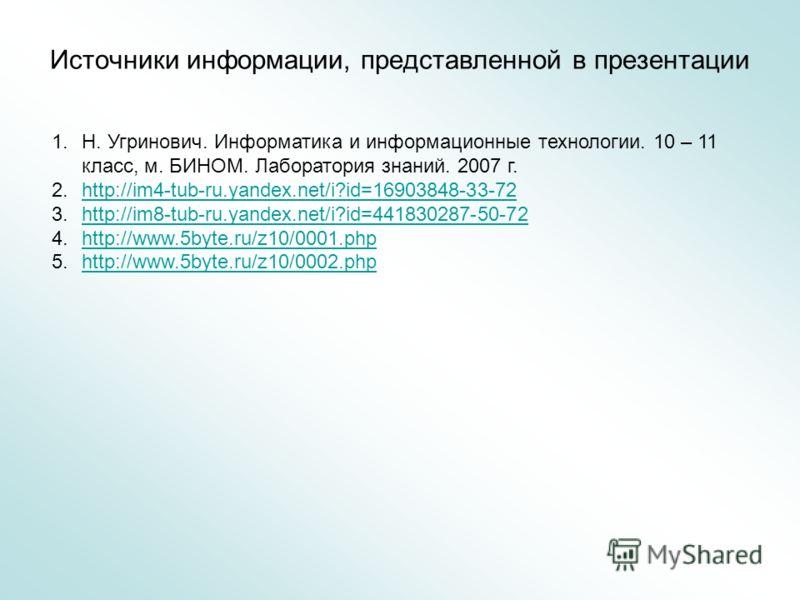 Источники информации, представленной в презентации 1.Н. Угринович. Информатика и информационные технологии. 10 – 11 класс, м. БИНОМ. Лаборатория знаний. 2007 г. 2.http://im4-tub-ru.yandex.net/i?id=16903848-33-72http://im4-tub-ru.yandex.net/i?id=16903