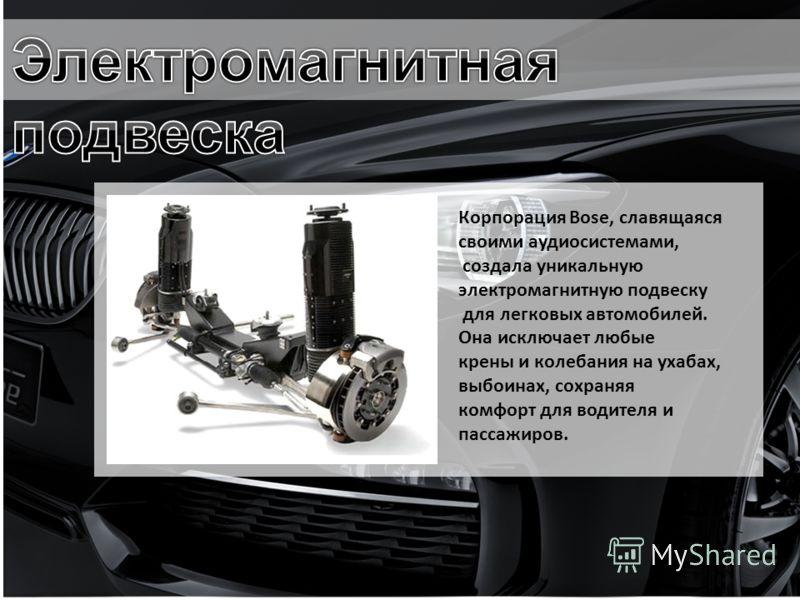 Корпорация Bose, славящаяся своими аудиосистемами, создала уникальную электромагнитную подвеску для легковых автомобилей. Она исключает любые крены и колебания на ухабах, выбоинах, сохраняя комфорт для водителя и пассажиров.