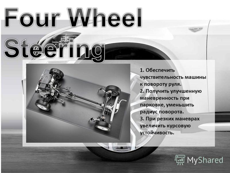 1. Обеспечить чувствительность машины к повороту руля. 2. Получить улучшенную маневренность при парковке, уменьшить радиус поворота. 3. При резких маневрах увеличить курсовую устойчивость.