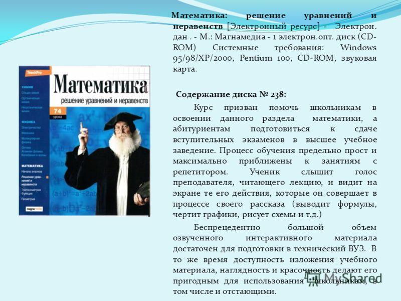 Математика: решение уравнений и неравенств [Электронный ресурс] - Электрон. дан. - М.: Магнамедиа - 1 электрон.опт. диск (CD- ROM) Системные требования: Windows 95/98/ХР/2000, Pentium 100, CD-ROM, звуковая карта. Содержание диска 238: Курс призван по