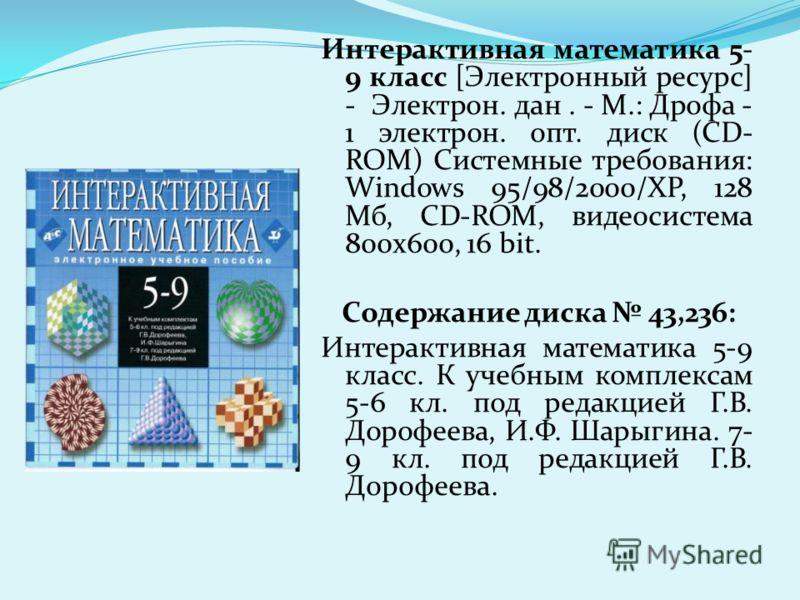 Интерактивная математика 5- 9 класс [Электронный ресурс] - Электрон. дан. - М.: Дрофа - 1 электрон. опт. диск (CD- ROM) Системные требования: Windows 95/98/2000/ХР, 128 Мб, CD-ROM, видеосистема 800х600, 16 bit. Содержание диска 43,236: Интерактивная