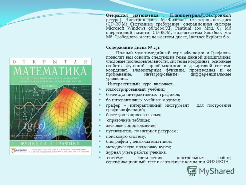 Открытая математика. Планиметрия.[Электронный ресурс] - Электрон. дан. - М.: Физикон - 1 электрон. опт. диск (CD-ROM) Системные требования: операционная система Microsoft Windows 98/2000/ХР, Pentium 200 Мгц, 64 Мб оперативной памяти, CD-ROM, видеосис